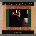 Alison Krauss, Too Late to Cry