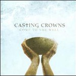 Casting Crowns, Come to the Well