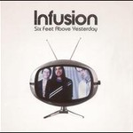 Infusion, Six Feet Above Yesterday
