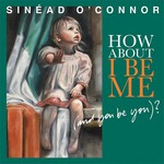 Sinead O'Connor, How About I Be Me (And You Be You)?