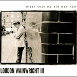 Loudon Wainwright III, Older than My Old Man Now