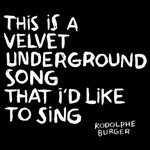 Rodolphe Burger, This Is a Velvet Underground Song That I'd Like to Sing