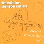 Television Personalities, Are We Nearly There Yet?