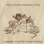 Television Personalities, A Memory Is Better Than Nothing