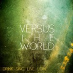 Versus the World, Drink. Sing. Live. Love.