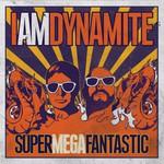 IAMDYNAMITE, SUPERMEGAFANTASTIC