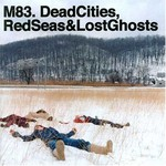 M83, Dead Cities, Red Seas & Lost Ghosts