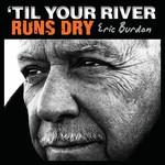 Eric Burdon, 'Til Your River Runs Dry