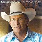 George Strait, Give It All We Got Tonight