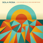 Sola Rosa, Low and Behold, High and Beyond