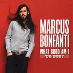 Marcus Bonfanti, What Good Am I To You?