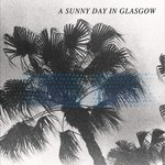A Sunny Day in Glasgow, Sea When Absent