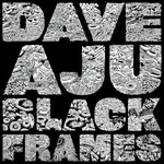 Dave Aju, Black Frames