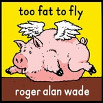 Roger Alan Wade, Too Fat To Fly