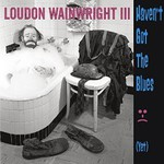 Loudon Wainwright III, Haven't Got The Blues (Yet)