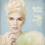 Betty Who, Take Me When You Go