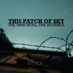 This Patch of Sky, The Immortal, The Invisible