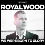 Royal Wood, We Were Born To Glory