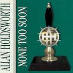 Allan Holdsworth, None Too Soon