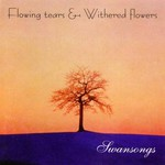 Flowing Tears & Withered Flowers, Swansongs