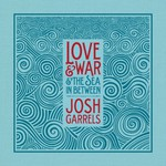 Josh Garrels, Love & War & The Sea In Between