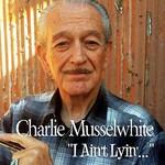 Charlie Musselwhite, I Ain't Lyin'...