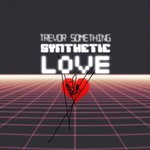 Trevor Something, Synthetic Love