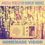 Angela Perley & The Howlin' Moons, Homemade Vision
