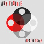 Any Trouble, Present Tense