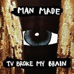 Man Made, TV Broke My Brain