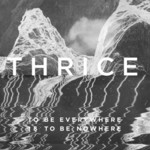 Thrice, To Be Everywhere Is To Be Nowhere