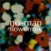 No-Man, Flowermix