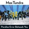 Max Tundra, Parallax Error Beheads You