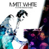 Matt White, It's the Good Crazy